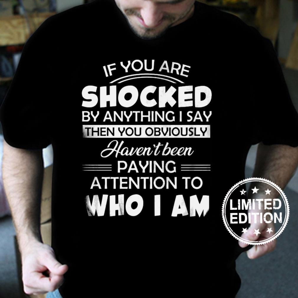 If you are shocked by anything i say then you obviously haven't been paying attention to who i am shirt