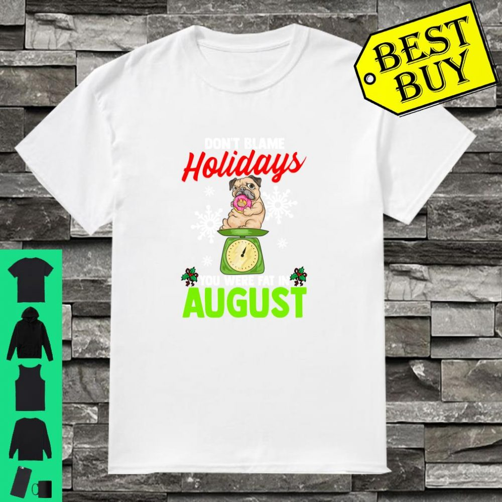 Don't blame holidays you were fat in august shirt