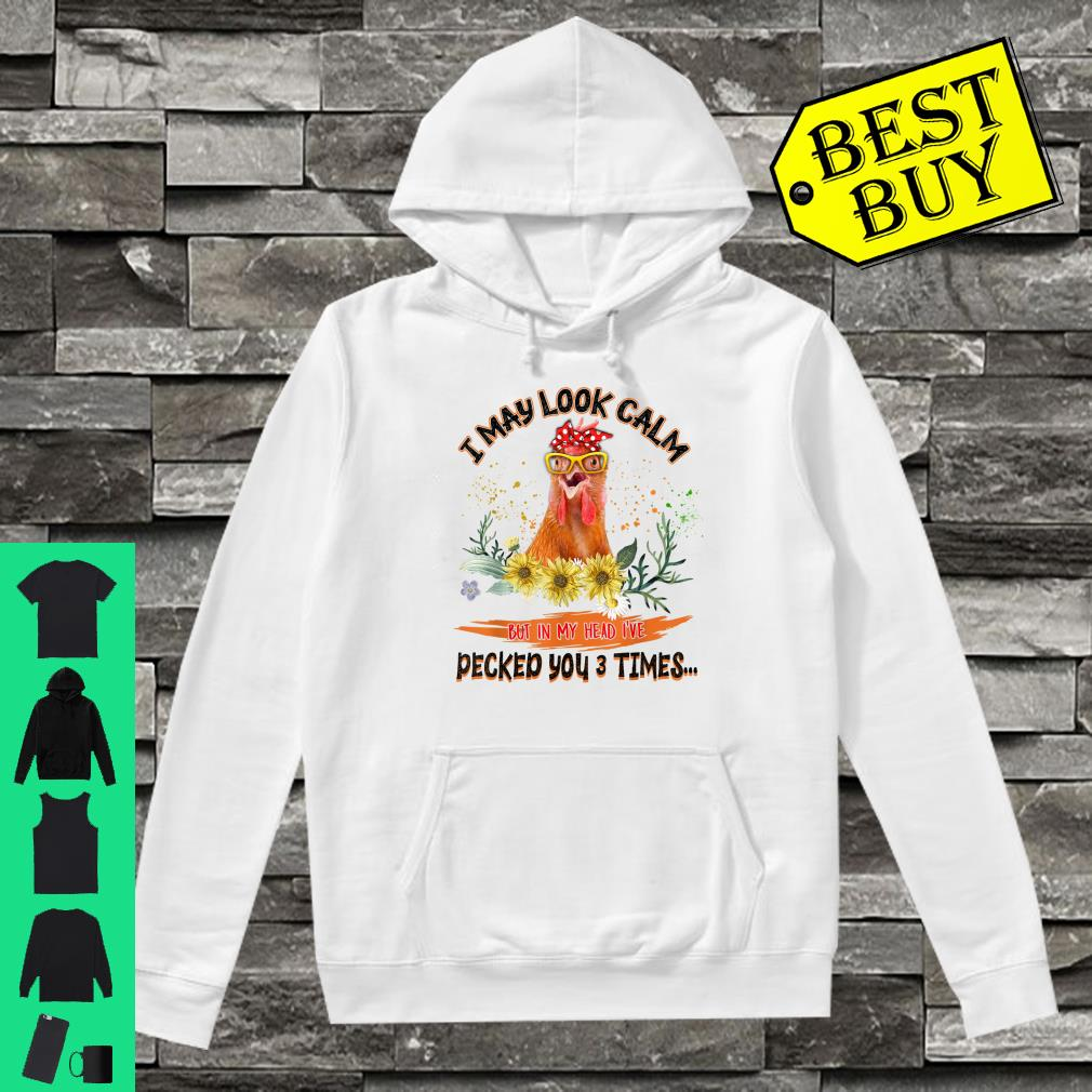 I May Look Calm But In My Head I've Pecked You 3 Times Shirt hoodie