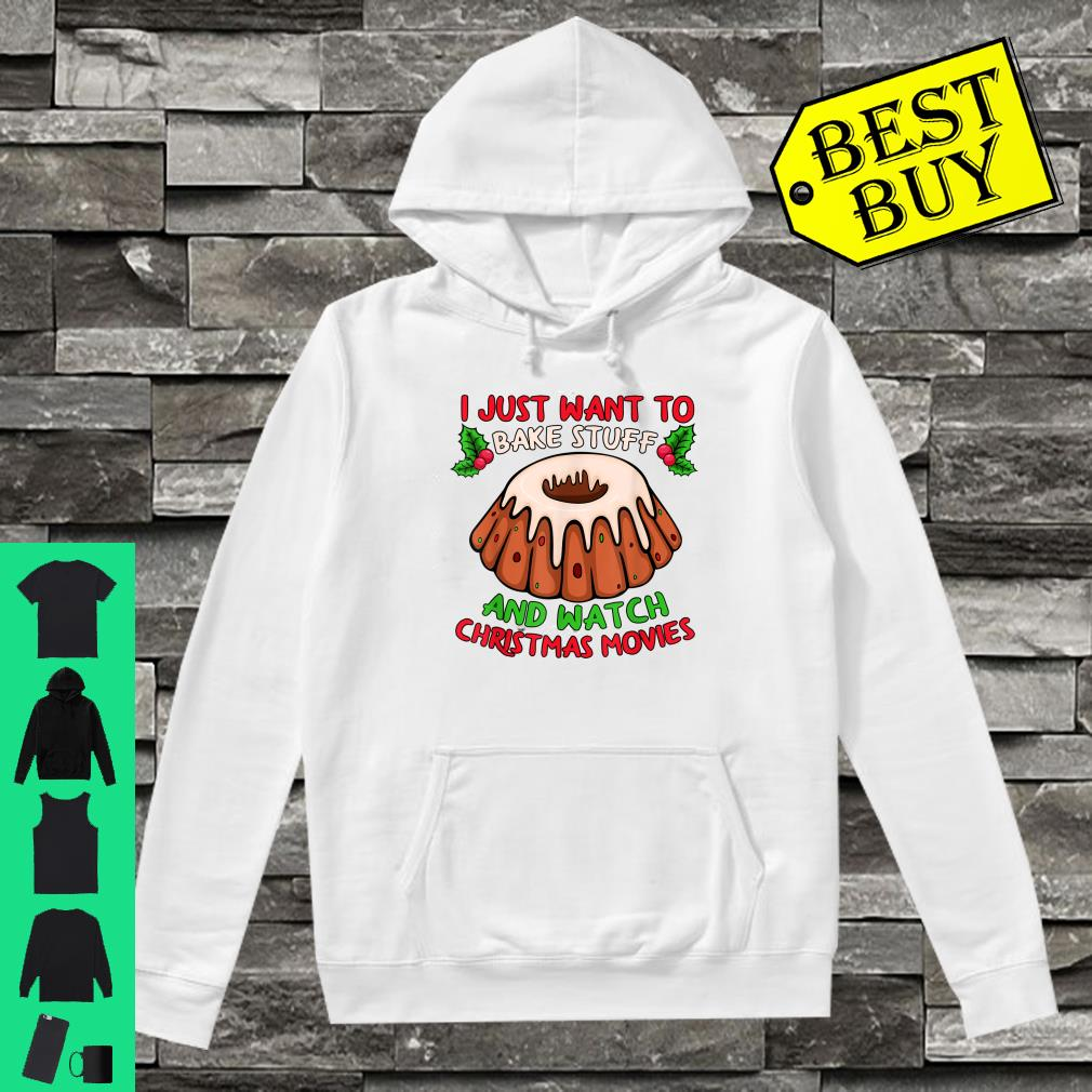I just want to bake stuff and watch christmas movies shirt hoodie