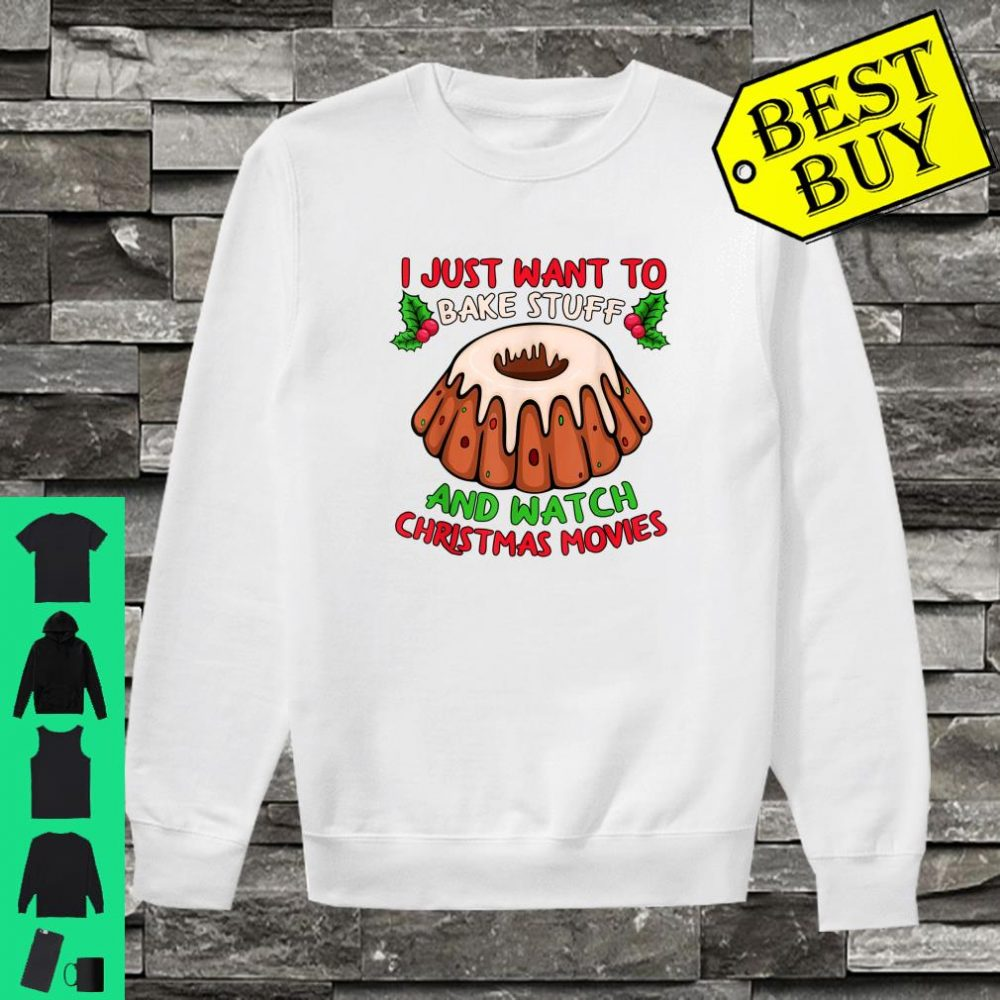I just want to bake stuff and watch christmas movies shirt sweater