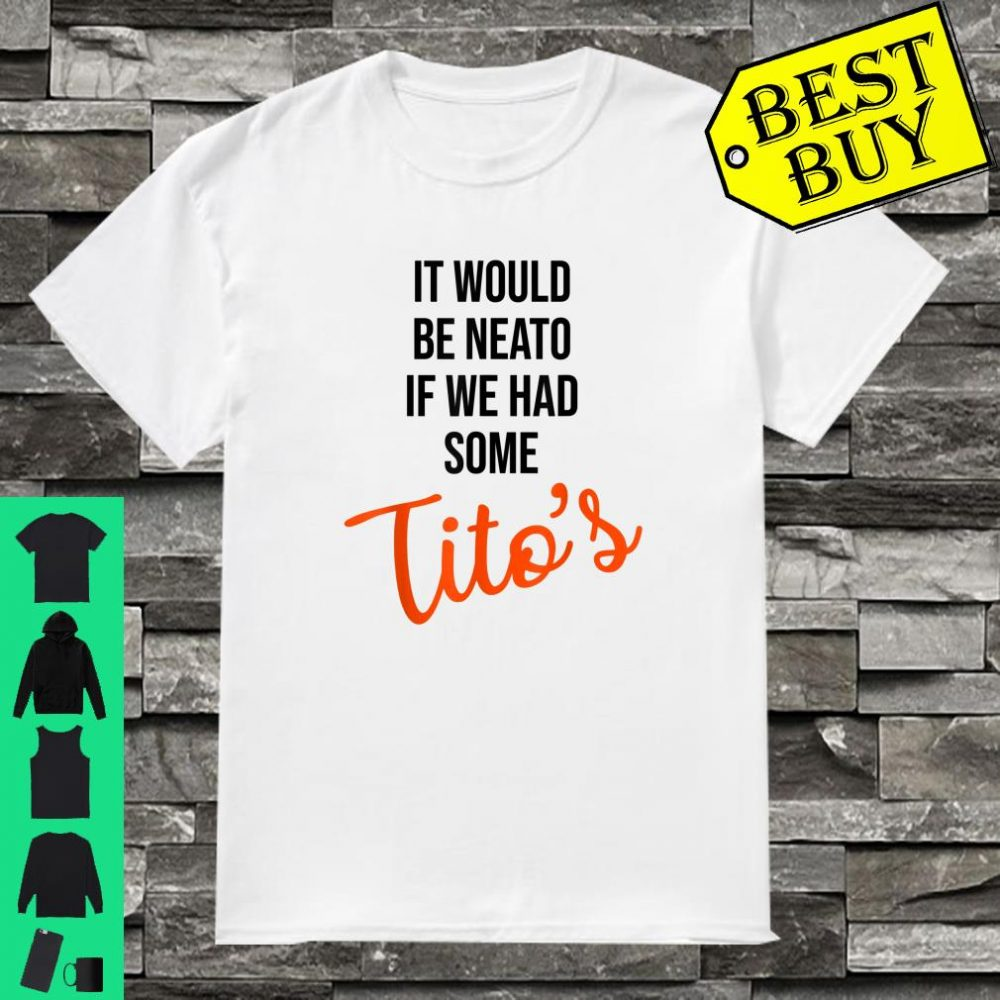 It would be neato If we had some Tito's Drink Vodka shirt