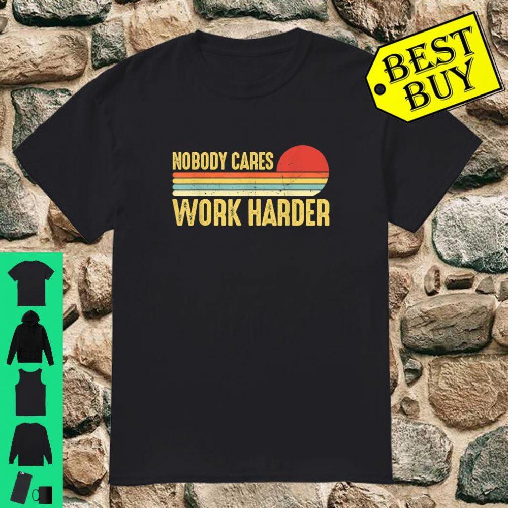 Nobody Cares Work Harder Motivational Vintage shirt