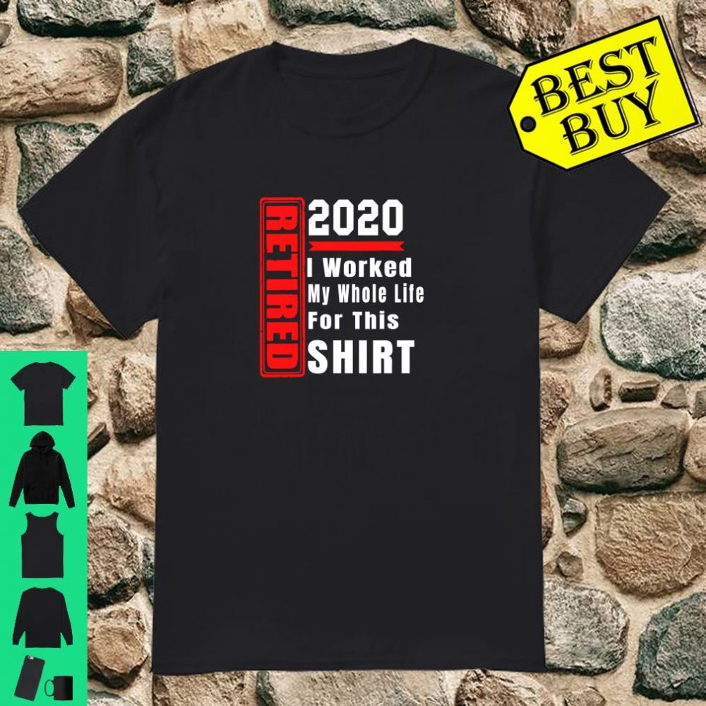 Retired 2020 Shirt Retirement Humor Gift Worked Whole Life shirt