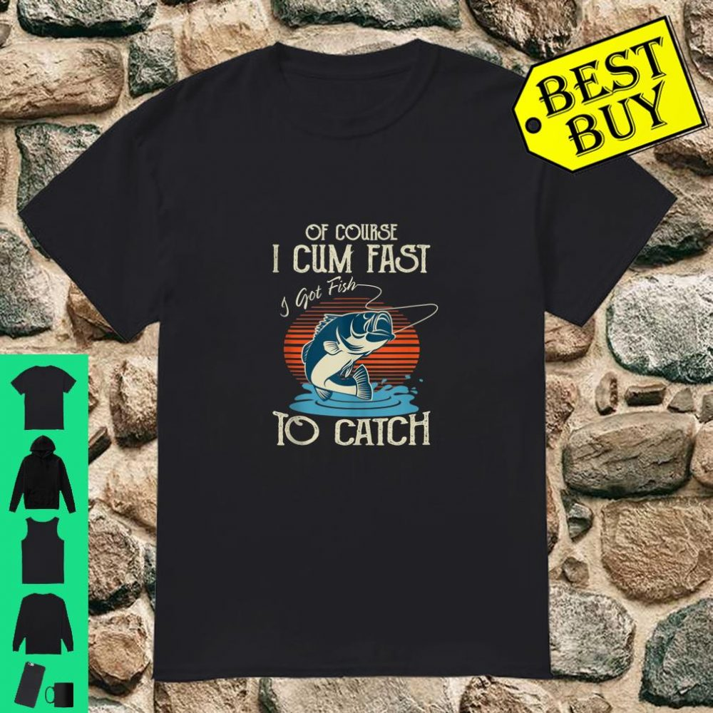 Retro Of Course I Cum Fast I Got Fish To Catch Fishing Gift shirt