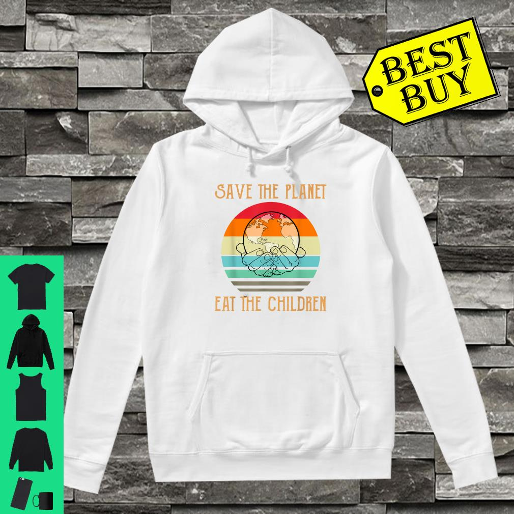 Save The Planet Eat The Children Shirt hoodie