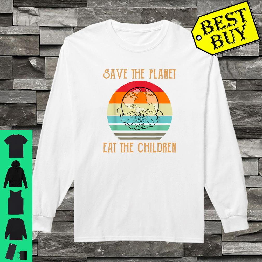 Save The Planet Eat The Children Shirt long sleeved