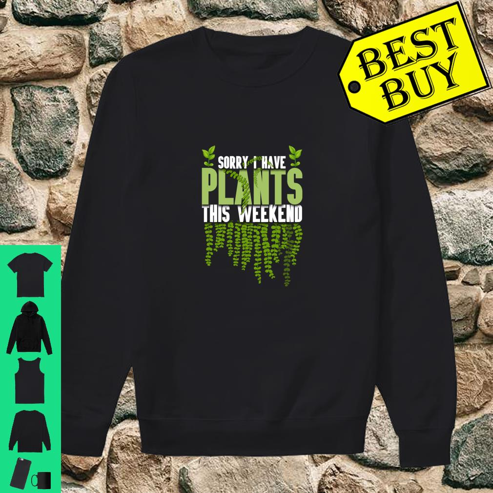 Sorry I Have Plants This Weekend Gardener shirt sweater