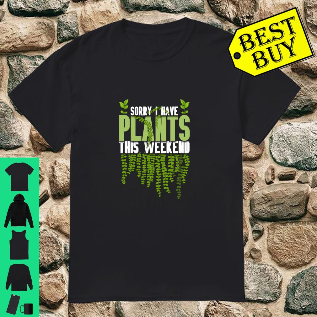 Sorry I Have Plants This Weekend Gardener shirt